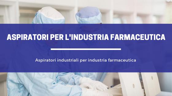 Aspiratori industriali per industria farmaceutica